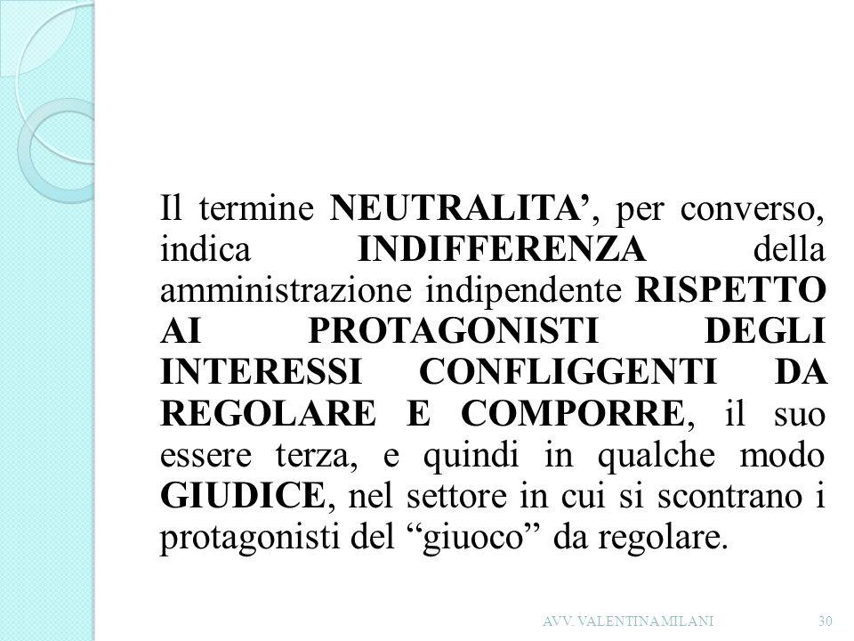 Il termine NEUTRALITA, per converso, indica INDIFFERENZA della amministrazione indipendente RISPETTO AI PROTAGONISTI DEGLI INTERESSI CONFLIGGENTI DA R
