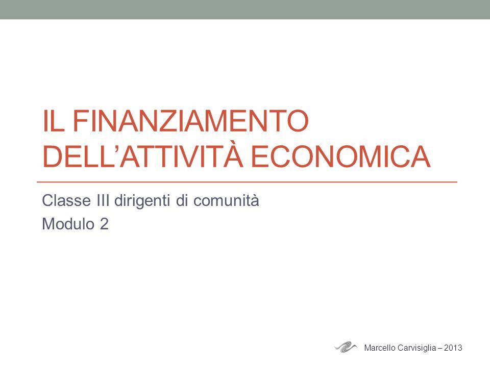 IL FINANZIAMENTO DELLATTIVITÀ ECONOMICA Classe III dirigenti di comunità Modulo 2 Marcello Carvisiglia – 2013