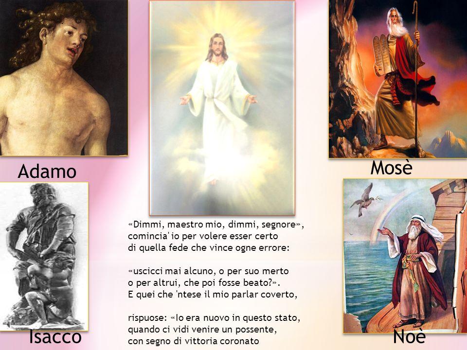 Mosè Noè Adamo Isacco «Dimmi, maestro mio, dimmi, segnore», comincia' io per volere esser certo di quella fede che vince ogne errore: «uscicci mai alc