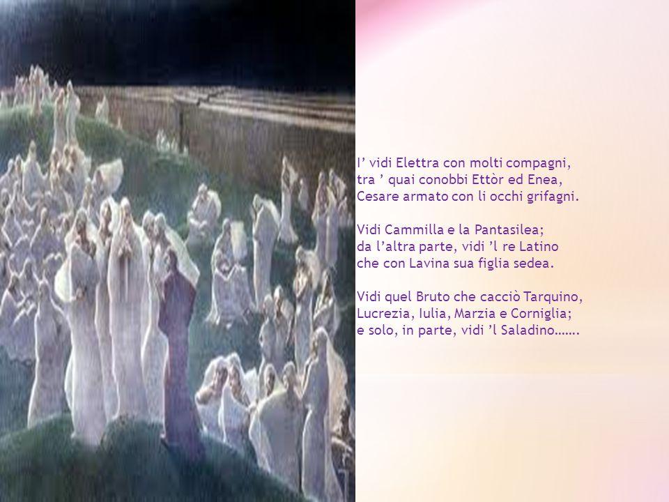 I vidi Elettra con molti compagni, tra quai conobbi Ettòr ed Enea, Cesare armato con li occhi grifagni. Vidi Cammilla e la Pantasilea; da laltra parte