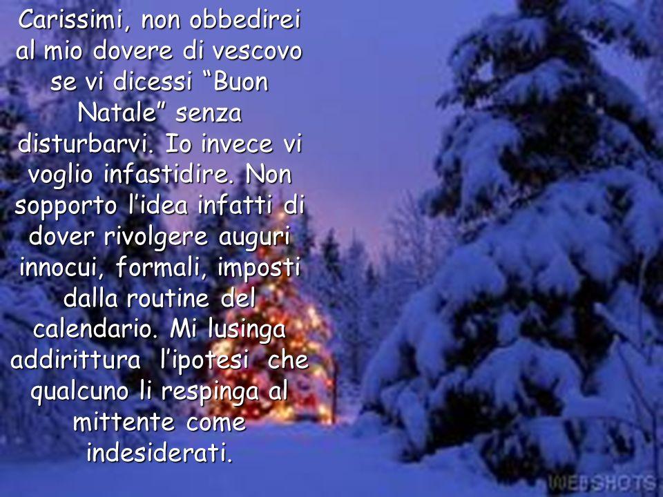 Carissimi, non obbedirei al mio dovere di vescovo se vi dicessi Buon Natale senza disturbarvi. Io invece vi voglio infastidire. Non sopporto lidea inf
