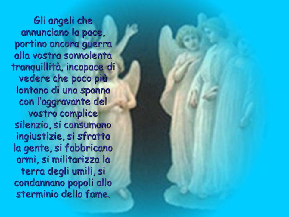 Gli angeli che annunciano la pace, portino ancora guerra alla vostra sonnolenta tranquillità, incapace di vedere che poco più lontano di una spanna co