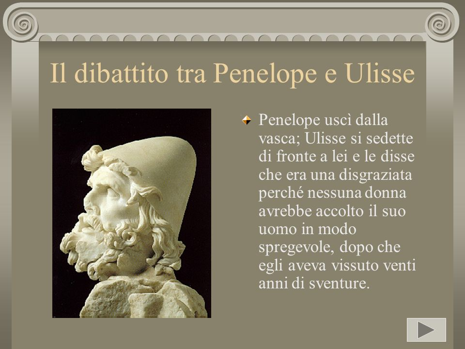 Il dibattito tra Penelope e Ulisse Penelope uscì dalla vasca; Ulisse si sedette di fronte a lei e le disse che era una disgraziata perché nessuna donn