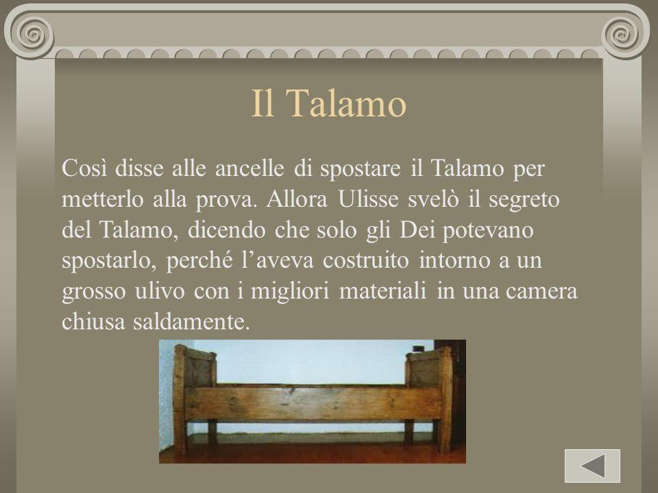 Il Talamo Così disse alle ancelle di spostare il Talamo per metterlo alla prova. Allora Ulisse svelò il segreto del Talamo, dicendo che solo gli Dei p