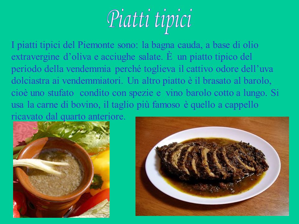 I piatti tipici del Piemonte sono: la bagna cauda, a base di olio extravergine doliva e acciughe salate. È un piatto tipico del periodo della vendemmi