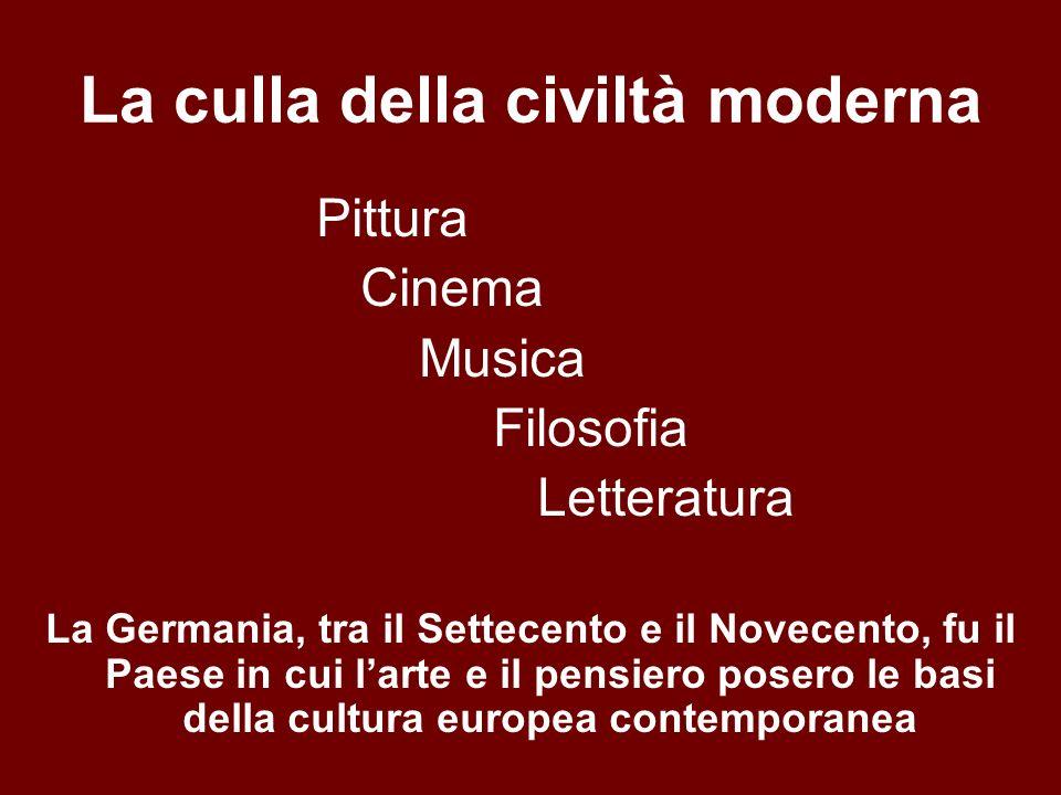 La culla della civiltà moderna Pittura Cinema Musica Filosofia Letteratura La Germania, tra il Settecento e il Novecento, fu il Paese in cui larte e il pensiero posero le basi della cultura europea contemporanea