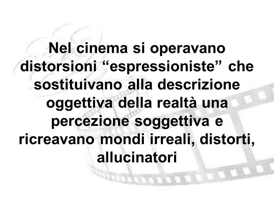 Nel cinema si operavano distorsioni espressioniste che sostituivano alla descrizione oggettiva della realtà una percezione soggettiva e ricreavano mondi irreali, distorti, allucinatori