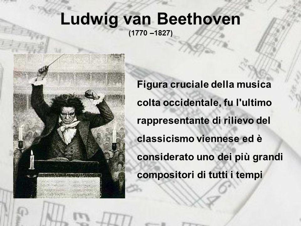 Ludwig van Beethoven (1770 –1827) Figura cruciale della musica colta occidentale, fu l ultimo rappresentante di rilievo del classicismo viennese ed è considerato uno dei più grandi compositori di tutti i tempi