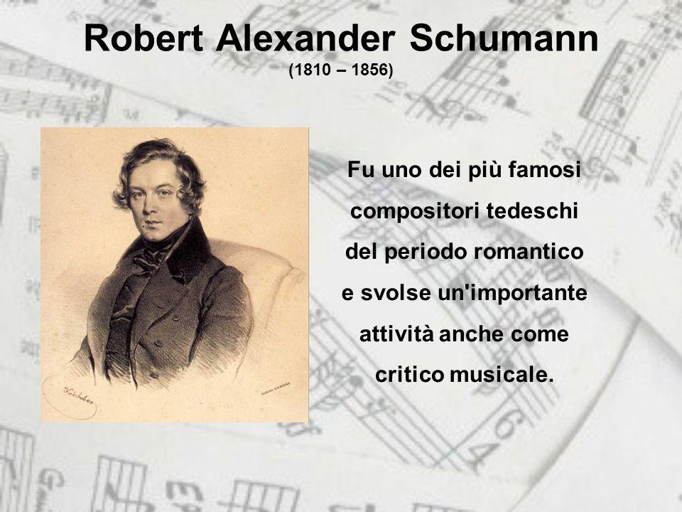 Robert Alexander Schumann (1810 – 1856) Fu uno dei più famosi compositori tedeschi del periodo romantico e svolse un importante attività anche come critico musicale.