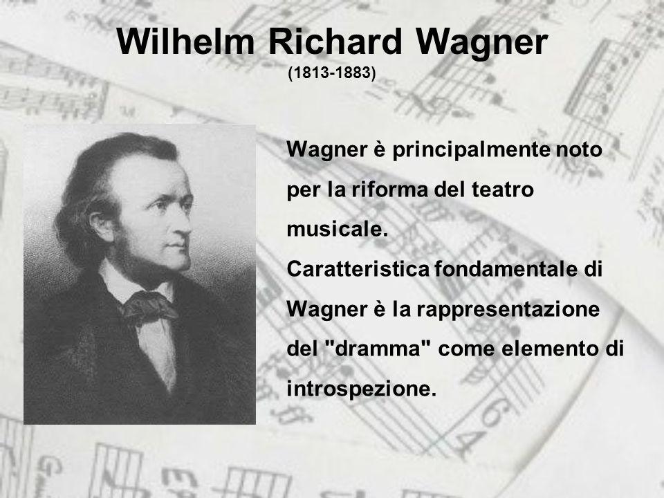 Wilhelm Richard Wagner (1813-1883) Wagner è principalmente noto per la riforma del teatro musicale.