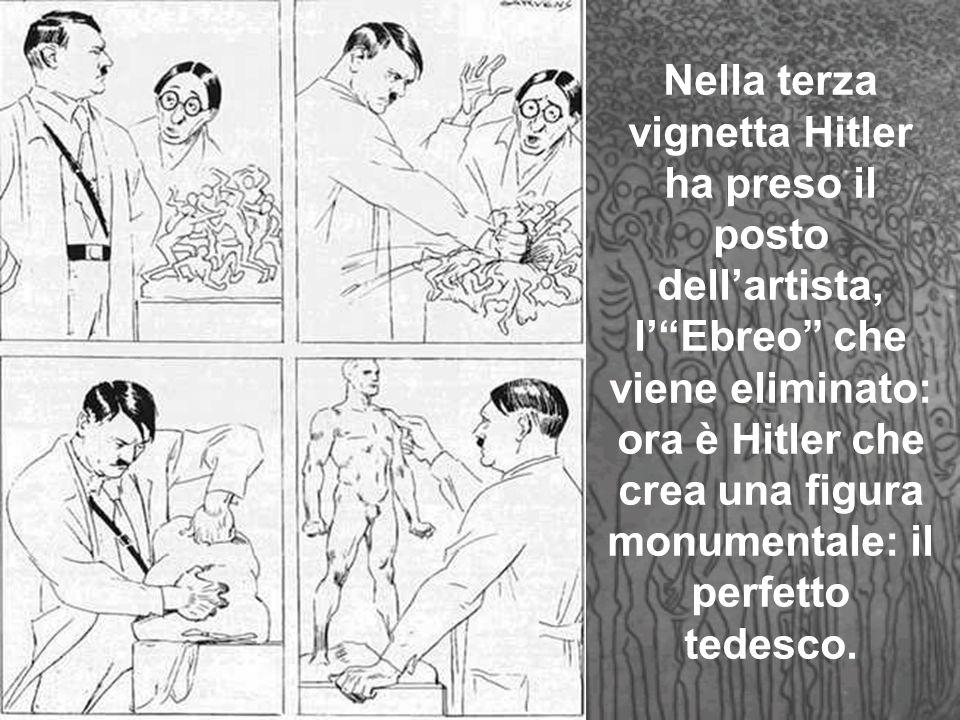 Nella terza vignetta Hitler ha preso il posto dellartista, lEbreo che viene eliminato: ora è Hitler che crea una figura monumentale: il perfetto tedesco.