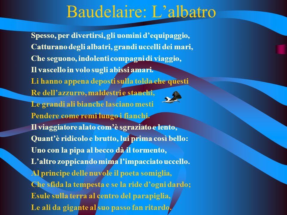 Baudelaire: Lalbatro Spesso, per divertirsi, gli uomini dequipaggio, Catturano degli albatri, grandi uccelli dei mari, Che seguono, indolenti compagni di viaggio, Il vascello in volo sugli abissi amari.