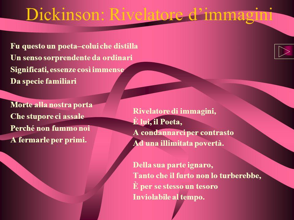 Dickinson: Rivelatore dimmagini Fu questo un poeta–colui che distilla Un senso sorprendente da ordinari Significati, essenze così immense Da specie fa