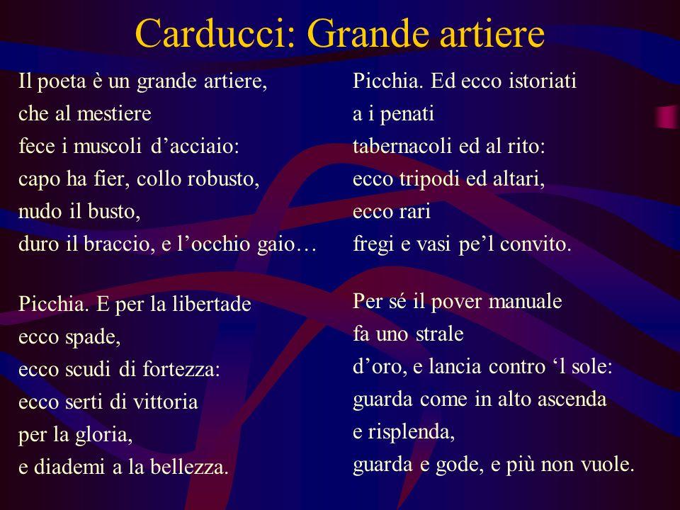 Carducci: Grande artiere Il poeta è un grande artiere, che al mestiere fece i muscoli dacciaio: capo ha fier, collo robusto, nudo il busto, duro il br