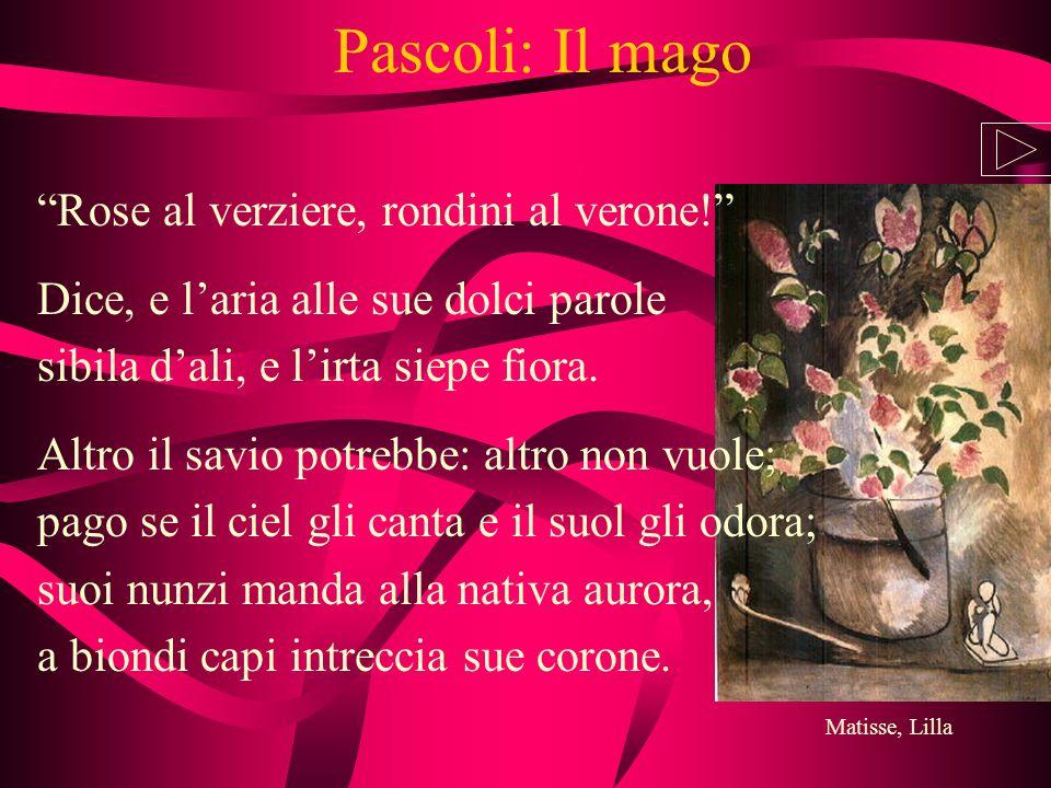 Pascoli: Il mago Rose al verziere, rondini al verone! Dice, e laria alle sue dolci parole sibila dali, e lirta siepe fiora. Altro il savio potrebbe: a