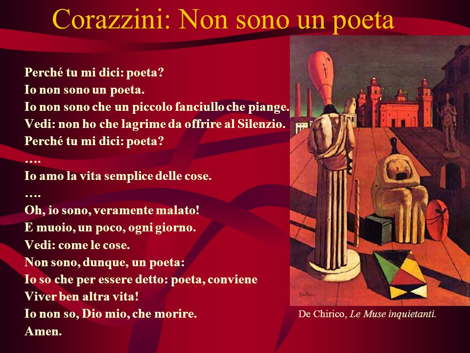 Corazzini: Non sono un poeta Perché tu mi dici: poeta? Io non sono un poeta. Io non sono che un piccolo fanciullo che piange. Vedi: non ho che lagrime