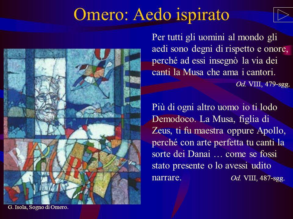 Omero: Aedo ispirato Per tutti gli uomini al mondo gli aedi sono degni di rispetto e onore, perché ad essi insegnò la via dei canti la Musa che ama i cantori.