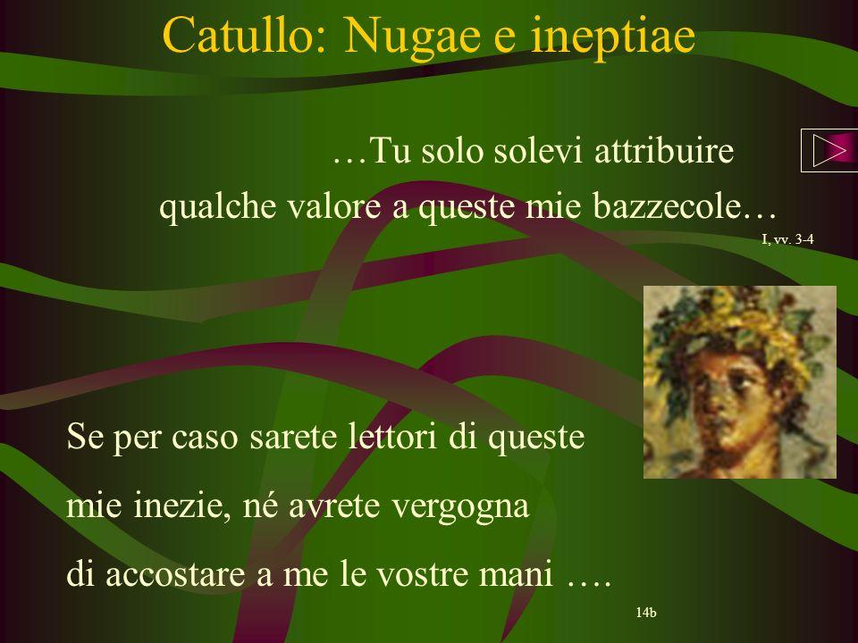 Catullo: Nugae e ineptiae …Tu solo solevi attribuire qualche valore a queste mie bazzecole… I, vv. 3-4 Se per caso sarete lettori di queste mie inezie