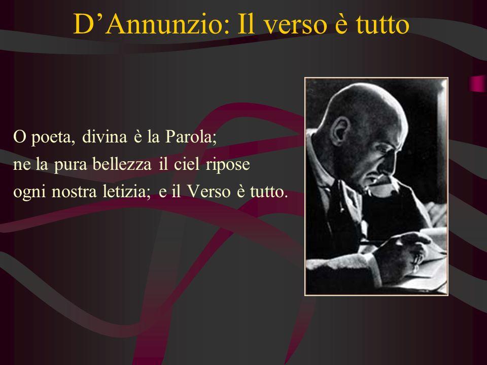 DAnnunzio: Il verso è tutto O poeta, divina è la Parola; ne la pura bellezza il ciel ripose ogni nostra letizia; e il Verso è tutto.