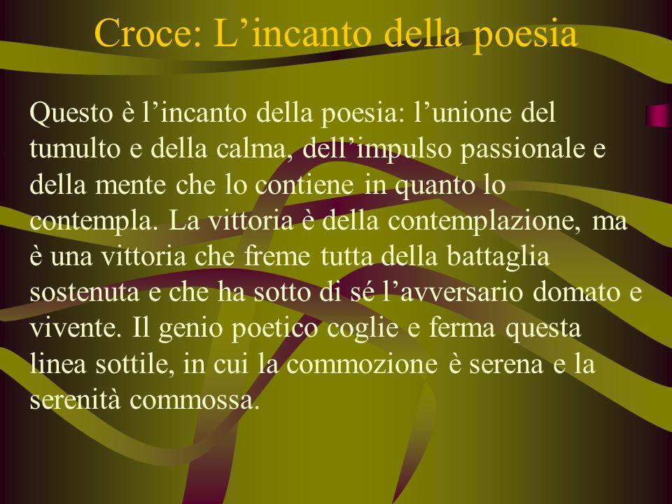 Croce: Lincanto della poesia Questo è lincanto della poesia: lunione del tumulto e della calma, dellimpulso passionale e della mente che lo contiene i