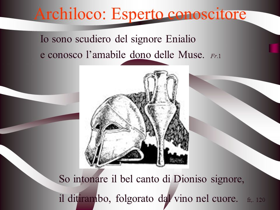 Archiloco: Esperto conoscitore Io sono scudiero del signore Enialio e conosco lamabile dono delle Muse. Fr.1 So intonare il bel canto di Dioniso signo