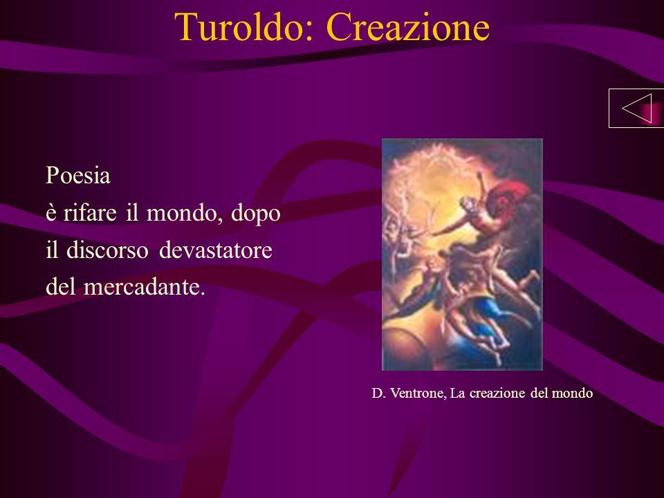 Turoldo: Creazione Poesia è rifare il mondo, dopo il discorso devastatore del mercadante. D. Ventrone, La creazione del mondo