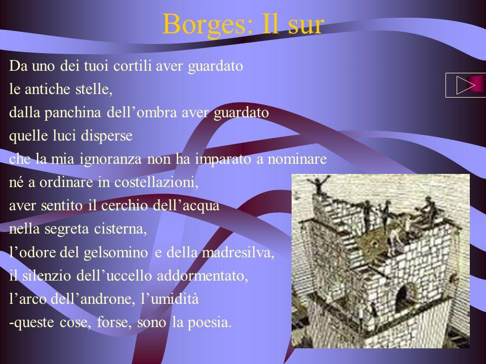 Borges: Il sur Da uno dei tuoi cortili aver guardato le antiche stelle, dalla panchina dellombra aver guardato quelle luci disperse che la mia ignoran