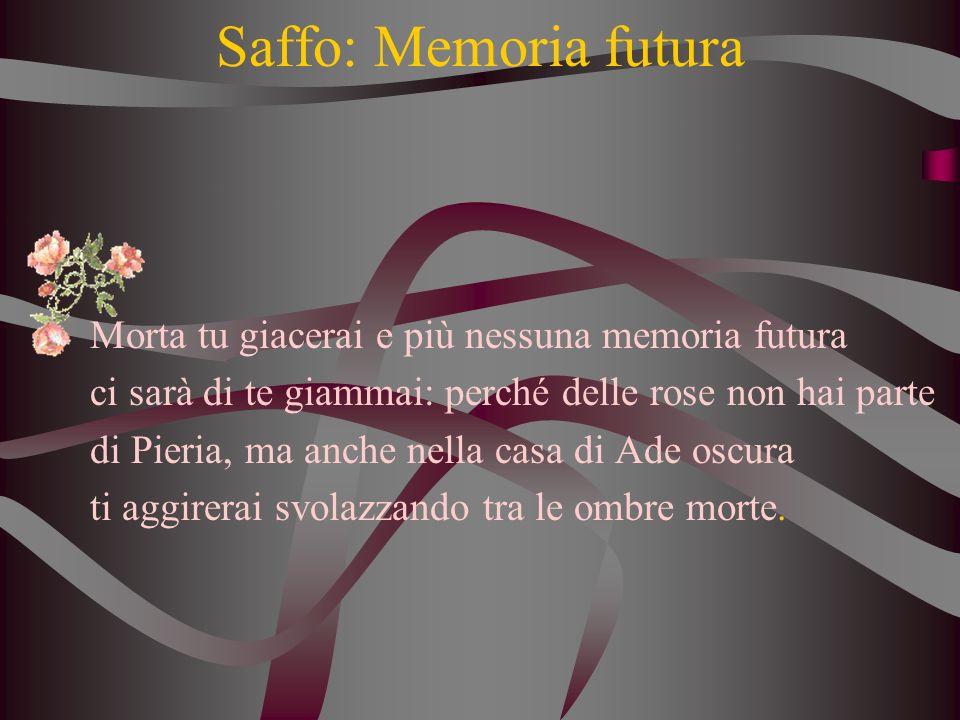 Saffo: Memoria futura Morta tu giacerai e più nessuna memoria futura ci sarà di te giammai: perché delle rose non hai parte di Pieria, ma anche nella casa di Ade oscura ti aggirerai svolazzando tra le ombre morte.