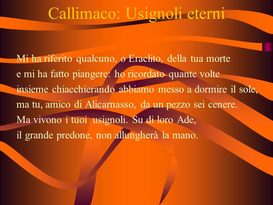 Callimaco: Usignoli eterni Mi ha riferito qualcuno, o Eraclito, della tua morte e mi ha fatto piangere: ho ricordato quante volte insieme chiacchierando abbiamo messo a dormire il sole, ma tu, amico di Alicarnasso, da un pezzo sei cenere.