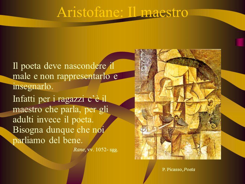 Aristofane: Il maestro Il poeta deve nascondere il male e non rappresentarlo e insegnarlo. Infatti per i ragazzi cè il maestro che parla, per gli adul