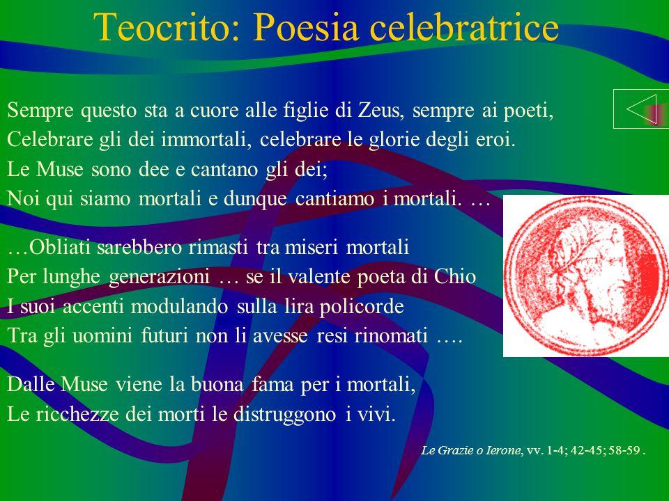 Teocrito: Poesia celebratrice Sempre questo sta a cuore alle figlie di Zeus, sempre ai poeti, Celebrare gli dei immortali, celebrare le glorie degli eroi.