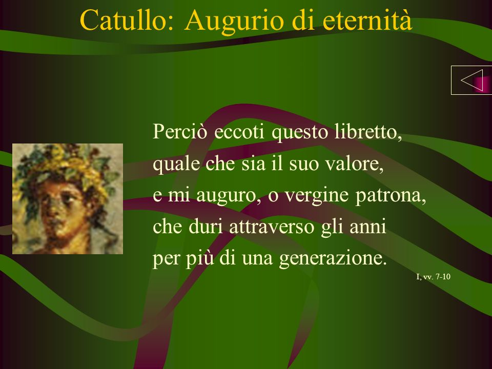 Catullo: Augurio di eternità Perciò eccoti questo libretto, quale che sia il suo valore, e mi auguro, o vergine patrona, che duri attraverso gli anni per più di una generazione.
