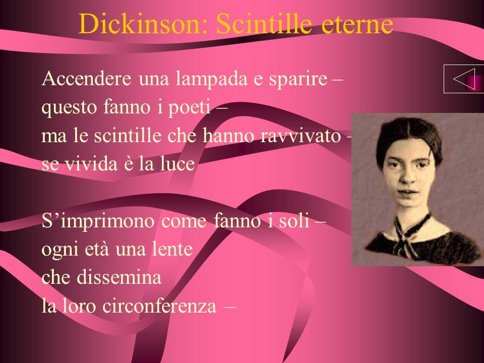 Dickinson: Scintille eterne Accendere una lampada e sparire – questo fanno i poeti – ma le scintille che hanno ravvivato – se vivida è la luce Simprimono come fanno i soli – ogni età una lente che dissemina la loro circonferenza –