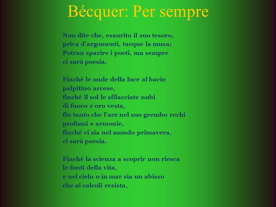 Bécquer: Per sempre Non dite che, esaurito il suo tesoro, priva dargomenti, tacque la musa; Potran sparire i poeti, ma sempre ci sarà poesia. Finché l