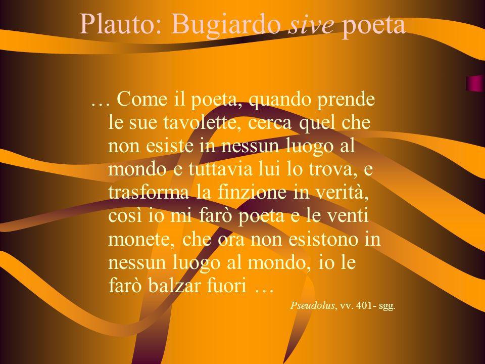 Plauto: Bugiardo sive poeta … Come il poeta, quando prende le sue tavolette, cerca quel che non esiste in nessun luogo al mondo e tuttavia lui lo trov
