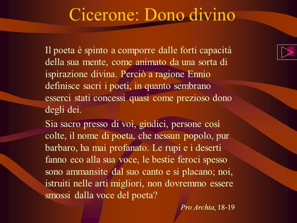 Cicerone: Dono divino Il poeta è spinto a comporre dalle forti capacità della sua mente, come animato da una sorta di ispirazione divina. Perciò a rag