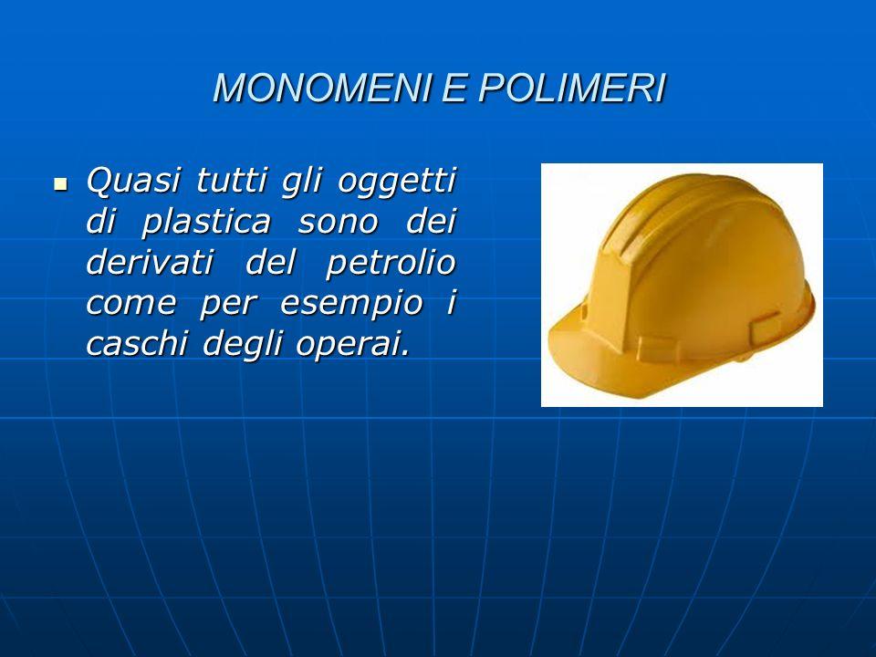 MONOMENI E POLIMERI Quasi tutti gli oggetti di plastica sono dei derivati del petrolio come per esempio i caschi degli operai. Quasi tutti gli oggetti