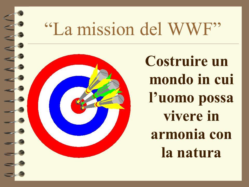La mission del WWF Costruire un mondo in cui luomo possa vivere in armonia con la natura
