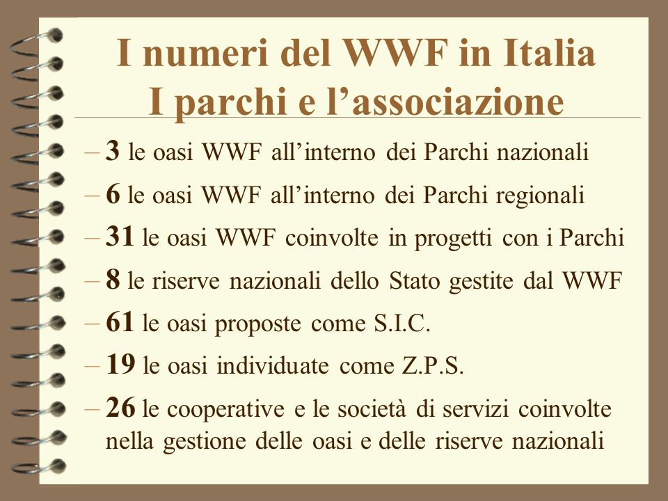 I numeri del WWF in Italia I parchi e lassociazione –3 le oasi WWF allinterno dei Parchi nazionali –6 le oasi WWF allinterno dei Parchi regionali –31