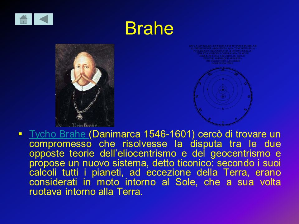 Brahe Tycho Brahe (Danimarca 1546-1601) cercò di trovare un compromesso che risolvesse la disputa tra le due opposte teorie delleliocentrismo e del ge