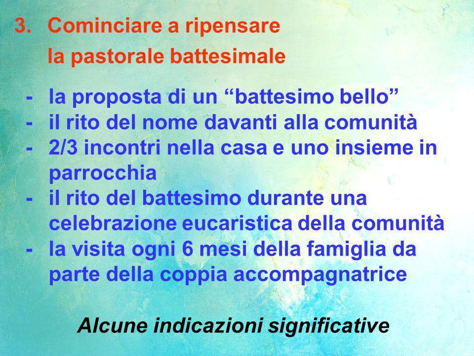 3. Cominciare a ripensare la pastorale battesimale Alcune indicazioni significative -la proposta di un battesimo bello -il rito del nome davanti alla