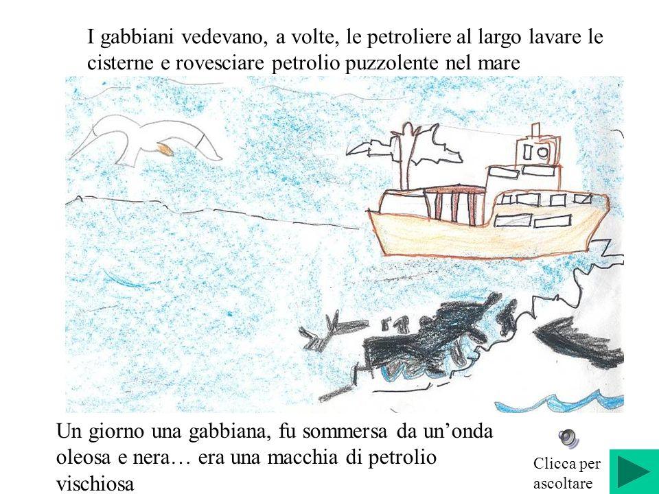 I gabbiani vedevano, a volte, le petroliere al largo lavare le cisterne e rovesciare petrolio puzzolente nel mare Un giorno una gabbiana, fu sommersa da unonda oleosa e nera… era una macchia di petrolio vischiosa Clicca per ascoltare