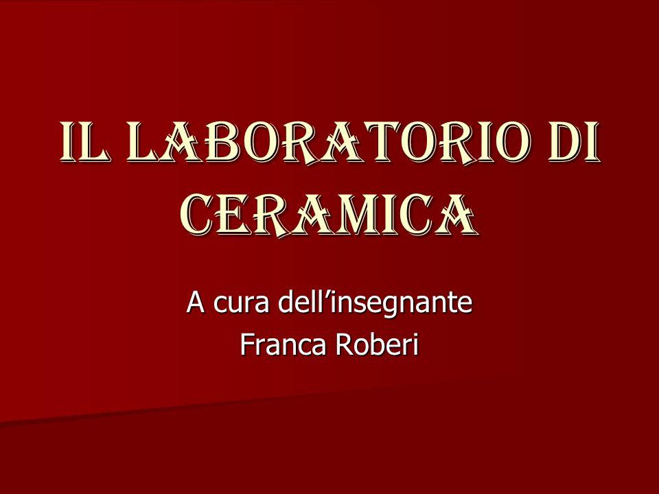 Il laboratorio di ceramica A cura dellinsegnante Franca Roberi