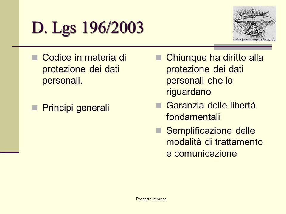 Progetto Impresa D. Lgs 196/2003 Codice in materia di protezione dei dati personali. Principi generali Chiunque ha diritto alla protezione dei dati pe