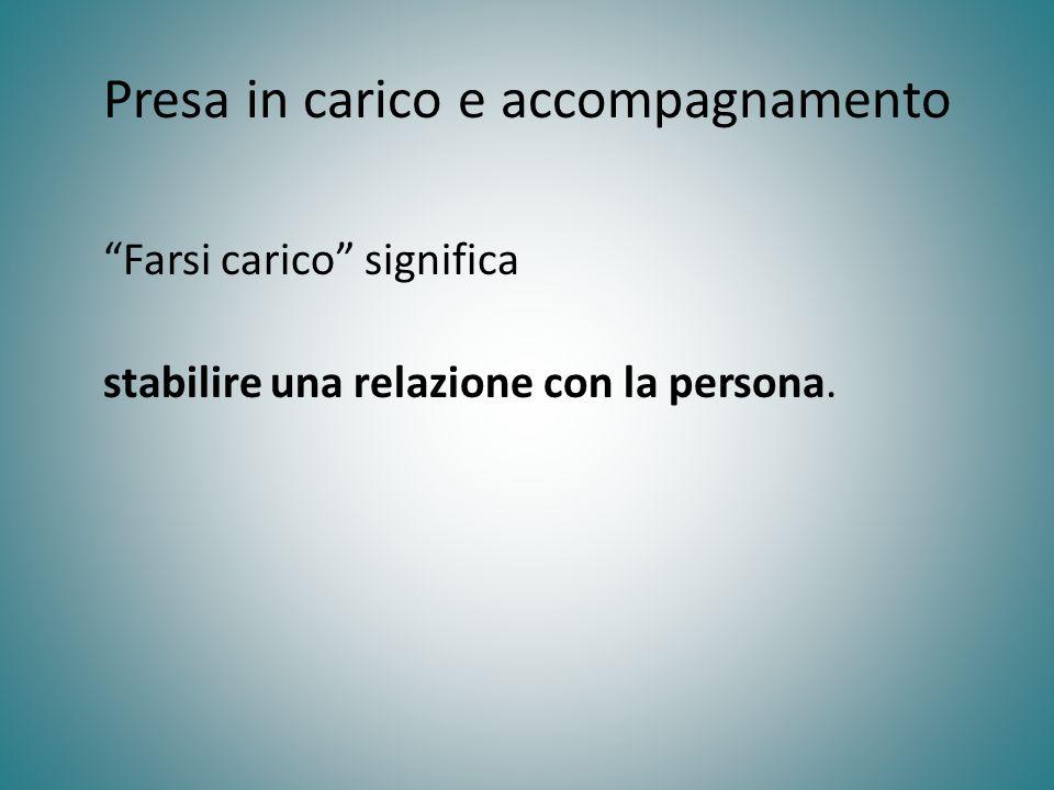Presa in carico e accompagnamento Farsi carico significa stabilire una relazione con la persona.