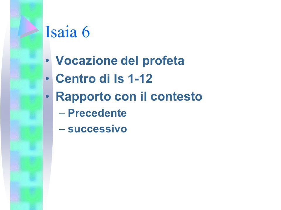Isaia 6 Vocazione del profeta Centro di Is 1-12 Rapporto con il contesto –Precedente –successivo