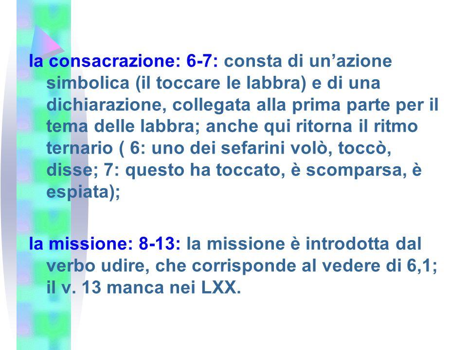 la consacrazione: 6-7: consta di unazione simbolica (il toccare le labbra) e di una dichiarazione, collegata alla prima parte per il tema delle labbra; anche qui ritorna il ritmo ternario ( 6: uno dei sefarini volò, toccò, disse; 7: questo ha toccato, è scomparsa, è espiata); la missione: 8-13: la missione è introdotta dal verbo udire, che corrisponde al vedere di 6,1; il v.