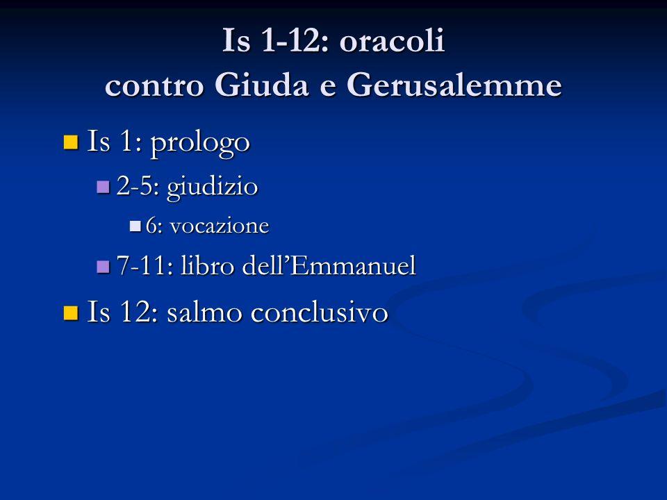 Is 1-12: oracoli contro Giuda e Gerusalemme Is 1: prologo Is 1: prologo 2-5: giudizio 2-5: giudizio 6: vocazione 6: vocazione 7-11: libro dellEmmanuel 7-11: libro dellEmmanuel Is 12: salmo conclusivo Is 12: salmo conclusivo