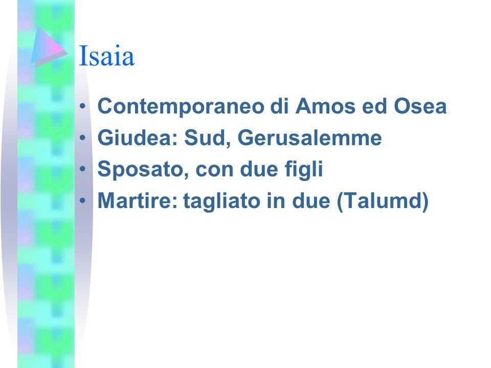 Isaia Contemporaneo di Amos ed Osea Giudea: Sud, Gerusalemme Sposato, con due figli Martire: tagliato in due (Talumd)