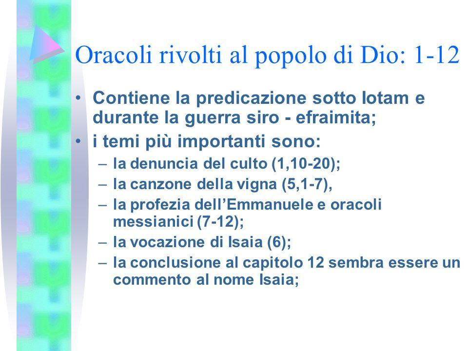 Oracoli rivolti al popolo di Dio: 1-12 Contiene la predicazione sotto Iotam e durante la guerra siro - efraimita; i temi più importanti sono: –la denuncia del culto (1,10-20); –la canzone della vigna (5,1-7), –la profezia dellEmmanuele e oracoli messianici (7-12); –la vocazione di Isaia (6); –la conclusione al capitolo 12 sembra essere un commento al nome Isaia;